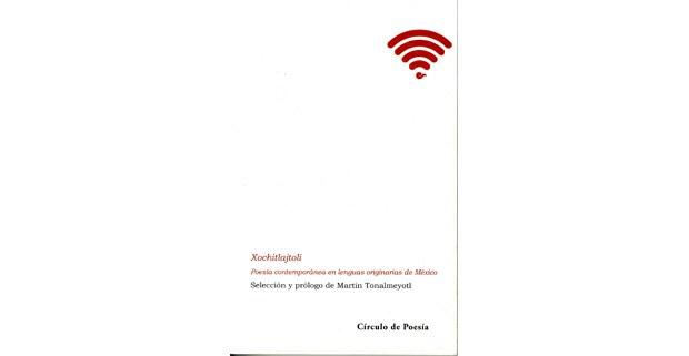 Xochitlajtoli. Poesía contemporánea en lenguas originarias de México. Selección y prólogo de Martín Tonalmeyotl.